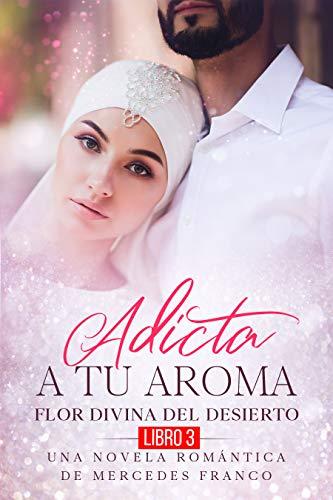 Adicta A Tu Aroma. Flor Divina del Desierto. Una Novela Romántica ...