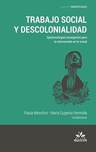 Trabajo social y descolonialidad. Epistemologías insurgentes para la intervención en lo social