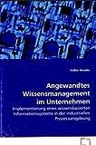 Angewandtes Wissensmanagement im Unternehmen: Implementierung eines wissensbasiertenInformationssystems in der industriellen Prozessumgebung