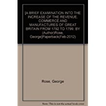 [A BRIEF EXAMINATION INTO THE INCREASE OF THE REVENUE, COMMERCE AND MANUFACTURES OF GREAT BRITAIN FROM 1792 TO 1799. BY (Author)Rose, George]Paperback(Feb-2012)