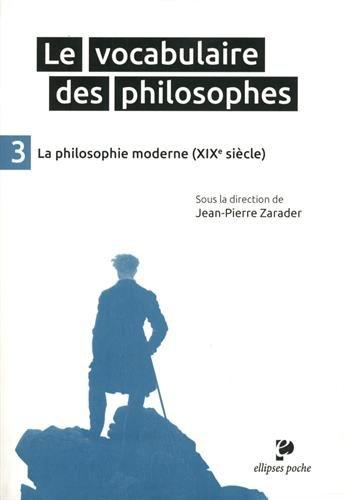 Le Vocabulaire des Philosophes 3 la Philosophie Moderne (XIXe Siècle) par Jean-Pierre Zarader