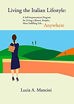 Living the Italian Lifestyle: A Self-improvement Program for Living A Slower, Simpler, More Fulfilling Life...Anywhere by [Mancini, Lucia]