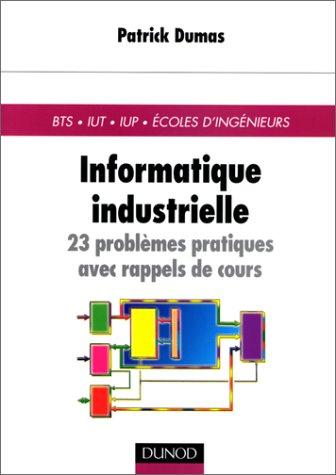 Informatique industrielle : 23 problèmes pratiques avec rappels de cours par Pierre Dumas