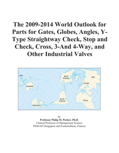 The 2009-2014 World Outlook for Parts for Gates, Globes, Angles, Y-Type Straightway Check, Stop and Check, Cross, 3-And 4-Way, and Other Industrial Valves