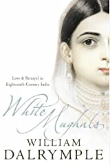 White Mughals: Love and Betrayal in 18th-century India: Love and Betrayal in Eighteenth-century India Paperback