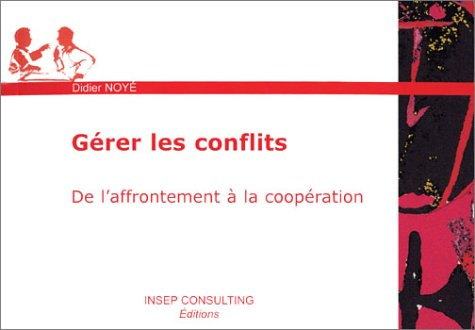 Gérer les conflits : De l'affrontement à la coopération par Didier Noyé