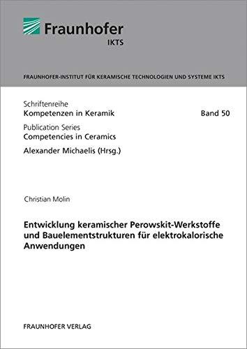 Entwicklung keramischer Perowskit-Werkstoffe und Bauelementstrukturen für elektrokalorische Anwendungen. (Schriftenreihe Kompetenzen in Keramik)
