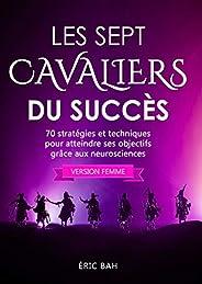 Les Sept Cavaliers du Succès (version femme): 70 stratégies et techniques pour atteindre ses objectifs grâce a
