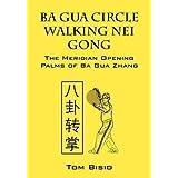 [Ba Gua Circle Walking Nei Gong: The Meridian Opening Palms of Ba Gua Zhang] (By: Tom Bisio) [published: July, 2012]