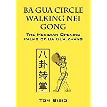 [Ba Gua Circle Walking Nei Gong: The Meridian Opening Palms of Ba Gua Zhang] (By: Tom Bisio) [published: July, 2012]