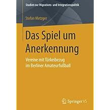 Das Spiel um Anerkennung: Vereine mit Türkeibezug im Berliner Amateurfußball (Studien zur Migrations- und Integrationspolitik)