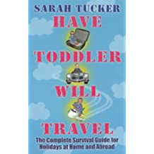 Have Toddler Will Travel: The Complete Survival Guide for Holidays at Home and Abroad
