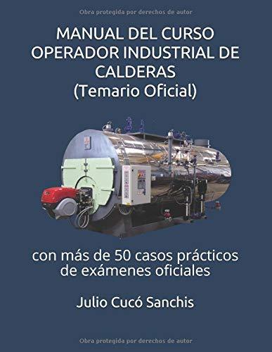 MANUAL DEL CURSO OPERADOR INDUSTRIAL DE CALDERAS (Temario Oficial): con más de 50 casos prácticos de exámenes oficiales por Julio Cucó Sanchis