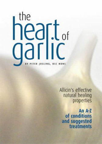 The Heart of Garlic: Allicin's Effective Natural Healing Properties: an A-Z of Conditions & Suggested Treatments