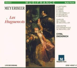 Giacomo Meyerbeer: Les Huguenots [Ghyslaine Raphanel, Francoise Pollet, Danielle Borst, Richard Leech, Giles Cachemaille, Boris Martinovich, Nicola Ghiuselev; Orchestre Philharmonique de Montpellier; Choeurs de l'Opera de Montpellier; Cyril Diederich] (Original CD release with complete French libretto and English translation) by Ghyslaine Raphanel (1990-08-03)