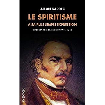 Le Spiritisme à sa plus simple expression: Exposé sommaire de l'Enseignement des Esprits