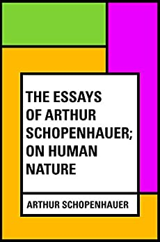 arthur essay human human nature nature schopenhauer The essays of arthur schopenhauer on human nature [arthur schopenhauer] on amazoncom free shipping on qualifying offers.