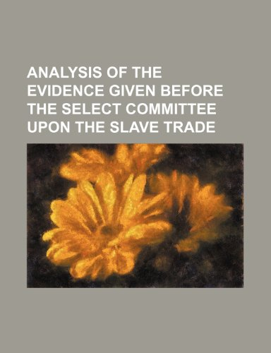 Analysis of the evidence given before the select committee upon the slave trade