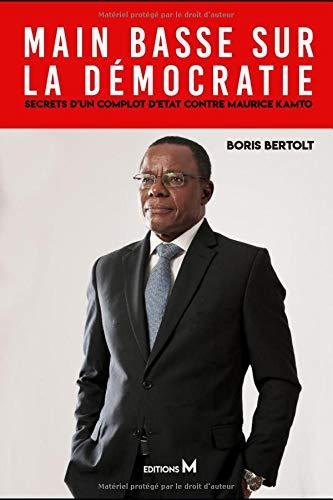 Main basse sur la démocratie : Secrets d'un complot d'Etat contre Maurice Kamto