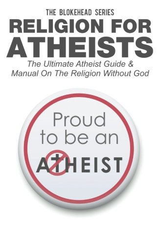 Religion For Atheists: The Ultimate Atheist Guide &Manual on the Religion without God (The Blokehead Success Series)