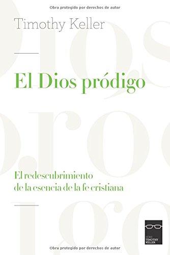 El Dios pródigo: El redescubrimiento de la esencia de la fe cristiana por Timothy Keller