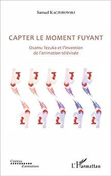 Capter le moment fuyant: Osamu Tezuka et l'invention de l'animation télévisée (Cinémas d'animations)