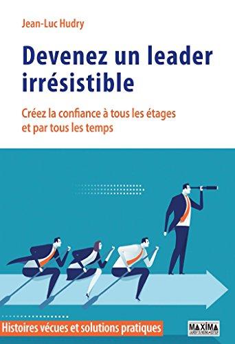 Devenez un leader irrésistible: Créez la confiance à tous les étages et par tous les temps (Histoires vécues et solutions pratiques)