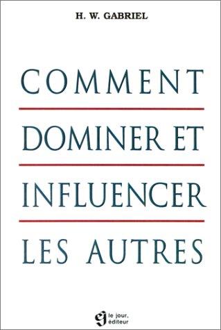 Comment dominer et influencer les autres par H. W. Gabriel