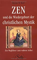 ZEN und die Wiedergeburt der christlichen Mystik: Ein Wegführer zum wahren Selbst