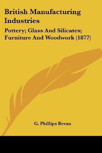 British Manufacturing Industries: Pottery; Glass and Silicates; Furniture and Woodwork (1877)