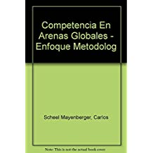 Competencia en arenas globales/ Competitions in Global Arenas: Un Enfoque Metodolagico Para Lograr Alta Competitividad/ a Methological Approach to Achive High Competion