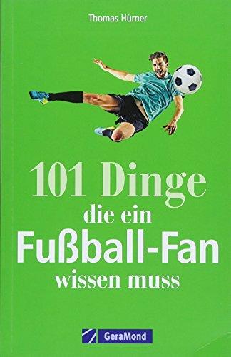 Fußball: 101 Dinge, die ein Fußball-Fan wissen muss. Legendäre Tore und Spielerlegenden. Alles von der Bundesliga bis zur Weltmeisterschaft. Nützliches und unnützes Wissen für Fußballfans.