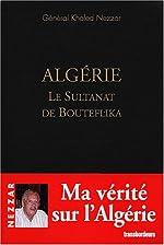 Algérie, le Sultanat de Bouteflika de Khaled Nezzar