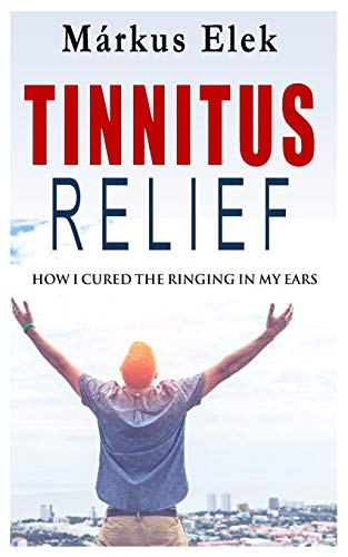 Tinnitus Relief: How I Ultimately Cured the Ringing in My Ears (Tinnitus Relief Book, Band 1)