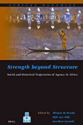 [Strength Beyond Structure: Social and Historical Trajectories of Agency in Africa] (By: Mirjam De Bruijn) [published: July, 2007]