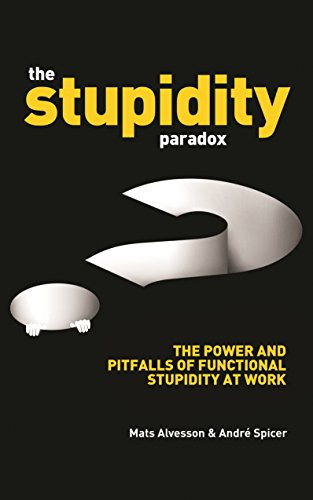 The Stupidity Paradox: The Power and Pitfalls of Functional Stupidity at Work