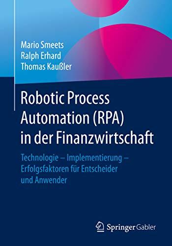 Robotic Process Automation (RPA) in der Finanzwirtschaft: Technologie - Implementierung - Erfolgsfaktoren für Entscheider und Anwender