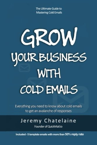 Grow your business with cold emails: Everything you need to know about cold emails to get an avalanche of responses by Jeremy Chatelaine (2015-06-21) par Jeremy Chatelaine
