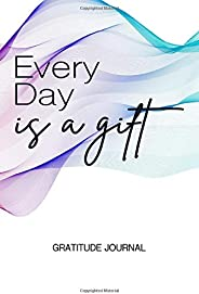Every Day Is A Gift. A 1 Year 52 Weeks 5 Minutes A Day Daily Diary Gratitude Journal - A Commitment For Positive Mindfulness