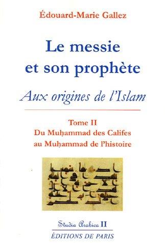 Le messie et son prophète : Aux origines de l'islam, tome 2, Du Muhammad des Califes au Muhammad de l'histoire par Edouard-Marie Gallez