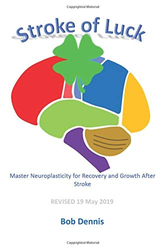 Stroke of Luck: Master Neuroplasticity for Recovery and Growth After Stroke - Revised 19 May 2019 (Bob Dennis)