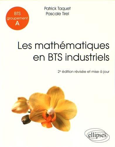 Les Mathématiques en BTS Industriels BTS Groupement A par Patrick Taquet, Pascale Tirel