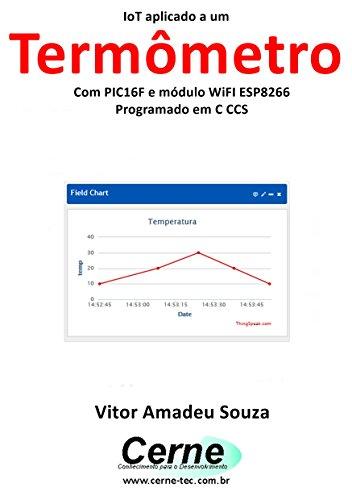 iot-aplicado-a-um-termometro-com-pic16f-e-modulo-wifi-esp8266-programado-em-c-ccs-portuguese-edition
