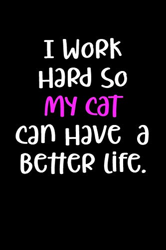 (I Work Hard So My Cat Can Have A Better Life.: Blank Lined Journal To Write In Cat Notebook V1)
