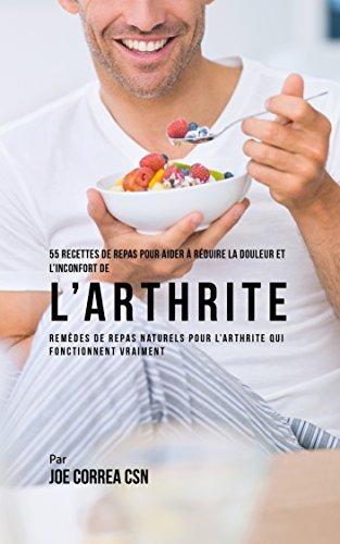 55 Recettes de Repas pour aider à réduire la Douleur et l'Inconfort de l'Arthrite: Remèdes de repas naturels pour l'arthrite qui fonctionnent vraiment par Joe Correa CSN