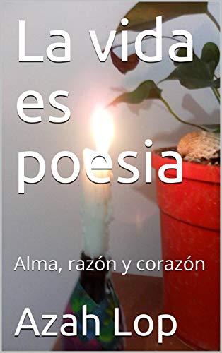 La vida es poesia: Alma, razón y corazón por Azah Lop