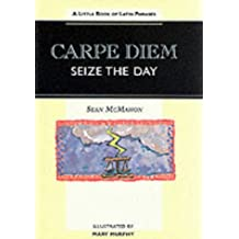 Carpe Diem - Seize the Day: Little Book of Latin Phrases (Sayings, quotations, proverbs)
