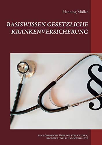 Basiswissen Gesetzliche Krankenversicherung: EINE ÜBERSICHT ÜBER DIE STRUKTUREN, BEGRIFFE UND ZUSAMMENHÄNGE (Basiswissen Recht)
