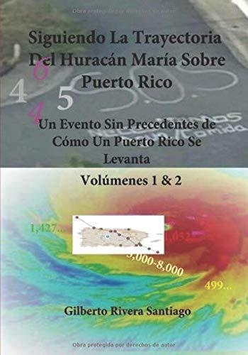 Siguiendo La Trayectoria Del Huracan Maria Sobre Puerto Rico: Un Evento Sin Precedentes de Como Un Puerto Rico Se Levanta por Gilberto Rivera Santiago