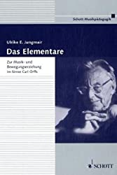 Das Elementare: Zur Musik- und Bewegungserziehung im Sinne Carl Orffs. Theorie und Praxis